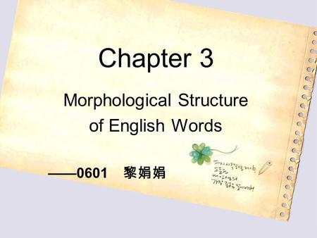 Chapter 3 Morphological Structure of English Words ——0601 黎娟娟.