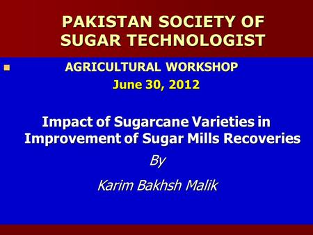 PAKISTAN SOCIETY OF SUGAR TECHNOLOGIST AGRICULTURAL WORKSHOP AGRICULTURAL WORKSHOP June 30, 2012 Impact of Sugarcane Varieties in Improvement of Sugar.