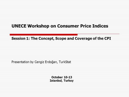 UNECE Workshop on Consumer Price Indices Session 1: The Concept, Scope and Coverage of the CPI Presentation by Cengiz Erdoğan, TurkStat October 10-13 Istanbul,