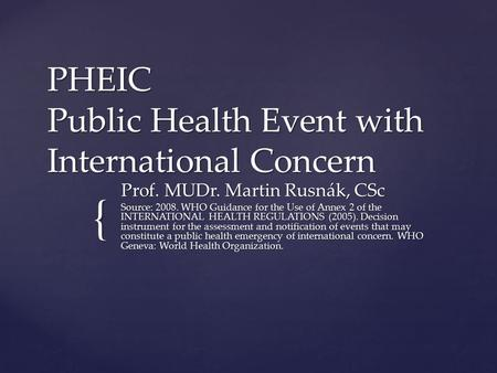 { PHEIC Public Health Event with International Concern Prof. MUDr. Martin Rusnák, CSc Source: 2008. WHO Guidance for the Use of Annex 2 of the INTERNATIONAL.