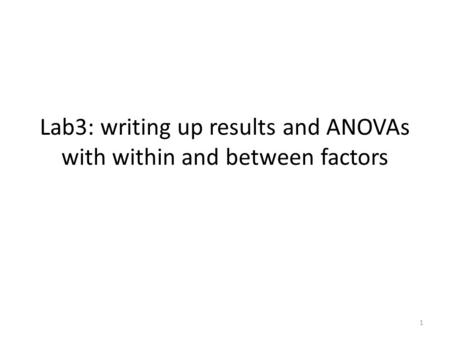 Lab3: writing up results and ANOVAs with within and between factors 1.
