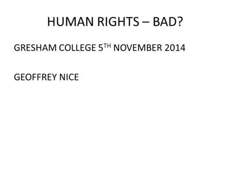 HUMAN RIGHTS – BAD? GRESHAM COLLEGE 5 TH NOVEMBER 2014 GEOFFREY NICE.