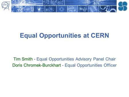 Equal Opportunities at CERN Tim Smith - Equal Opportunities Advisory Panel Chair Doris Chromek-Burckhart - Equal Opportunities Officer.