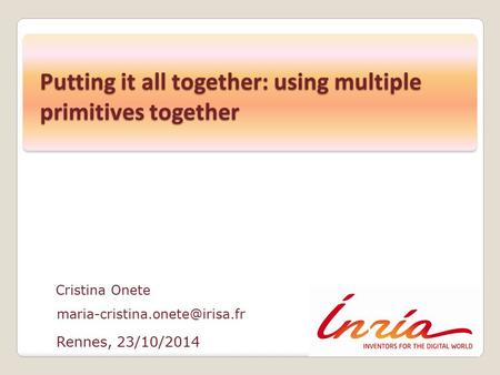 Rennes, 23/10/2014 Cristina Onete Putting it all together: using multiple primitives together.