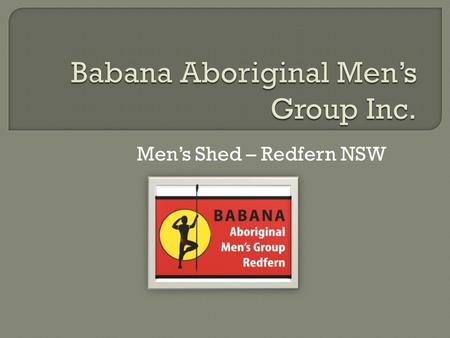 Men's Shed – Redfern NSW.  The term Babana means 'brother' in the Dharuk language. A common form of greeting among Aboriginal men, the term 'brother'