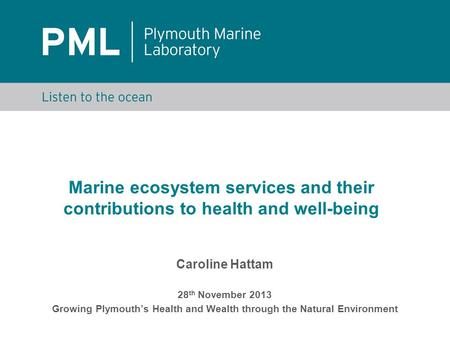 Marine ecosystem services and their contributions to health and well-being Caroline Hattam 28 th November 2013 Growing Plymouth's Health and Wealth through.