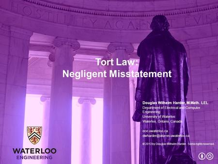 Tort Law: Negligent Misstatement Douglas Wilhelm Harder, M.Math. LEL Department of Electrical and Computer Engineering University of Waterloo Waterloo,
