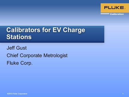 ©2013 Fluke Corporation 1 Jeff Gust Chief Corporate Metrologist Fluke Corp. Calibrators for EV Charge Stations.
