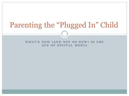 "Parenting the ""Plugged In"" Child WHAT'S NEW (AND NOT SO NEW) IN THE AGE OF DIGITAL MEDIA."