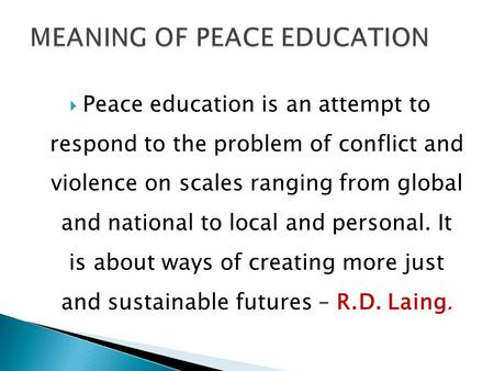  Peace education is an attempt to respond to the problem of conflict and violence on scales ranging from global and national to local and personal. It.