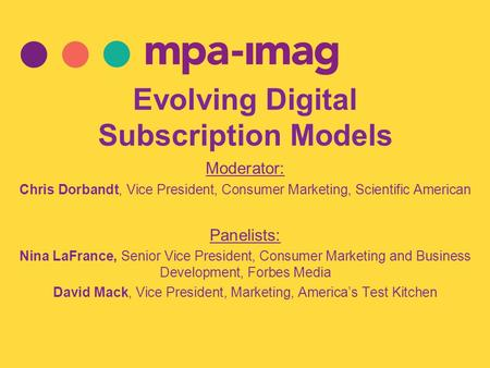 Evolving Digital Subscription Models Moderator: Chris Dorbandt, Vice President, Consumer Marketing, Scientific American Panelists: Nina LaFrance, Senior.
