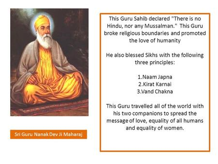 Sri Guru Nanak Dev Ji Maharaj This Guru Sahib declared There is no Hindu, nor any Mussalman. This Guru broke religious boundaries and promoted the love.