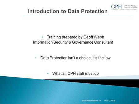Training prepared by Geoff Webb Information Security & Governance Consultant Data Protection isn't a choice, it's the law What all CPH staff must do 17/07/2013.