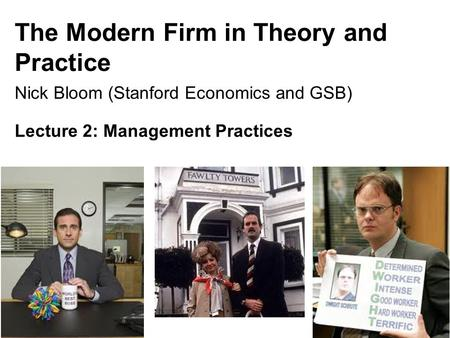 The Modern Firm in Theory and Practice Nick Bloom (Stanford Economics and GSB) Lecture 2: Management Practices 1.