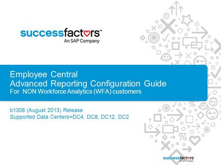 Employee Central Advanced Reporting Configuration Guide For NON Workforce Analytics (WFA) customers b1308 (August 2013) Release Supported Data Centers=DC4,