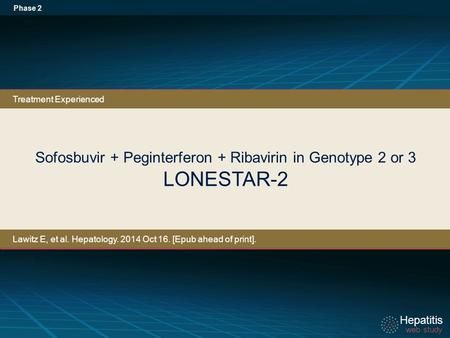 Hepatitis web study Hepatitis web study Sofosbuvir + Peginterferon + Ribavirin in Genotype 2 or 3 LONESTAR-2 Phase 2 Treatment Experienced Lawitz E, et.