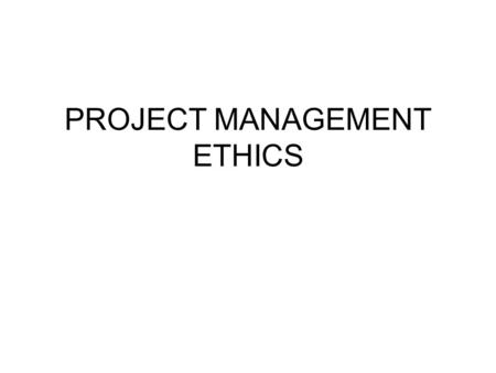 "PROJECT MANAGEMENT ETHICS. E THICS  Wikipedia defines ethics as: ""Ethics, also known as moral philosophy, is a branch of philosophy that involves systematizing,"