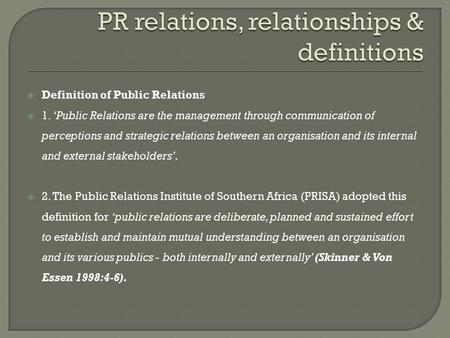  Definition of Public Relations  1. 'Public Relations are the management through communication of perceptions and strategic relations between an organisation.
