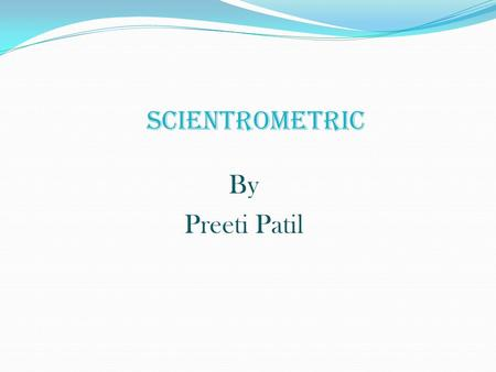 SCIENTROMETRIC By Preeti Patil. Introduction The twentieth century may be described as the century of the development of metric science. Among the different.