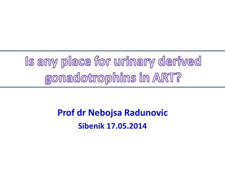 Prof dr Nebojsa Radunovic Sibenik 17.05.2014. first generation of gonadotrophins, used in the 1970's, was human menopausal gonadotrophin (hMG) produced.