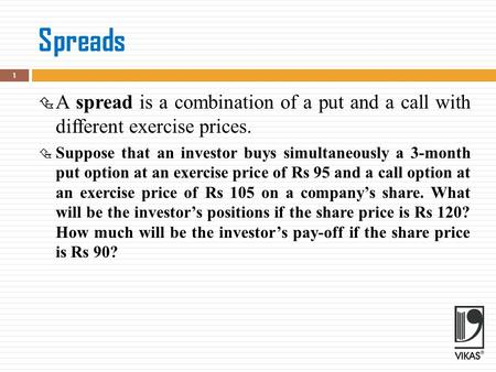 Spreads  A spread is a combination of a put and a call with different exercise prices.  Suppose that an investor buys simultaneously a 3-month put option.