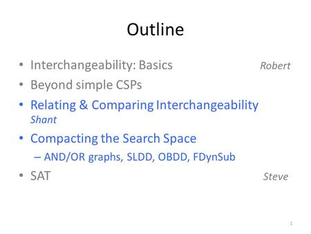 Outline Interchangeability: Basics Robert Beyond simple CSPs Relating & Comparing Interchangeability Shant Compacting the Search Space – AND/OR graphs,