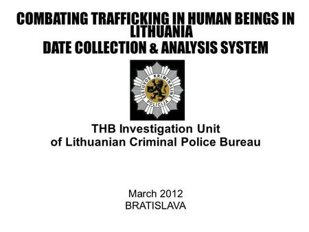 COMBATING TRAFFICKING IN HUMAN BEINGS IN LITHUANIA DATE COLLECTION & ANALYSIS SYSTEM THB Investigation Unit of Lithuanian Criminal Police Bureau March.