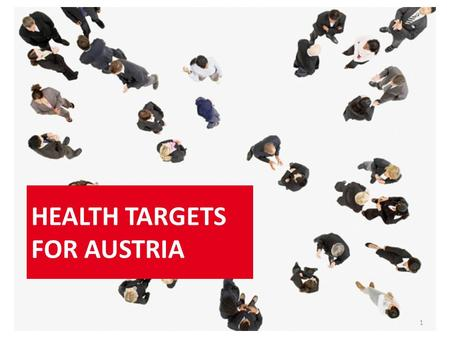 HEALTH TARGETS FOR AUSTRIA 1. 10 health targets for Austria In 2012 health targets for Austria were approved by the Austrian Council of Ministers and.