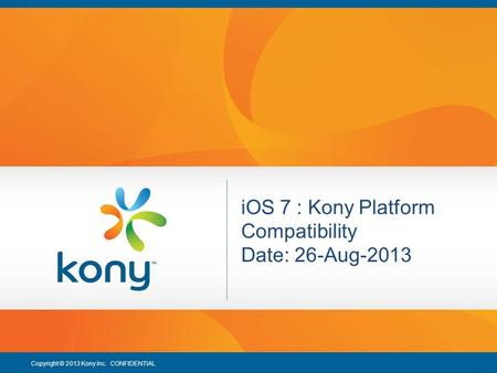 1 Copyright © 2013 Kony Inc. CONFIDENTIAL 1 iOS 7 : Kony Platform Compatibility Date: 26-Aug-2013.