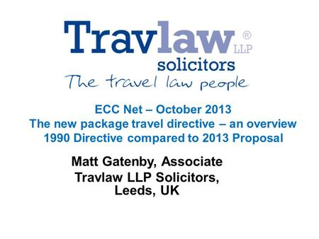 ECC Net – October 2013 The new package travel directive – an overview 1990 Directive compared to 2013 Proposal Matt Gatenby, Associate Travlaw LLP Solicitors,