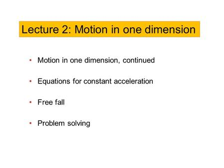 Motion in one dimension, continued Equations for constant acceleration Free fall Problem solving Lecture 2: Motion in one dimension.
