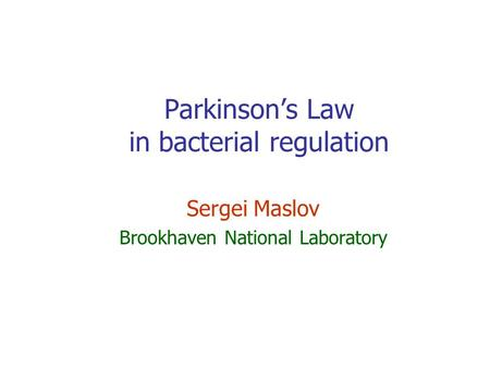 Parkinson's Law in bacterial regulation Sergei Maslov Brookhaven National Laboratory.