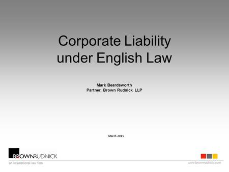 Www.brownrudnick.com an international law firm Corporate Liability under English Law Mark Beardsworth Partner, Brown Rudnick LLP March 2015.