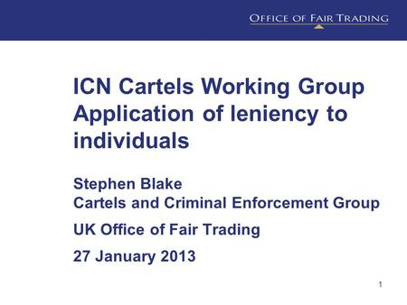 1 ICN Cartels Working Group Application of leniency to individuals Stephen Blake Cartels and Criminal Enforcement Group UK Office of Fair Trading 27 January.