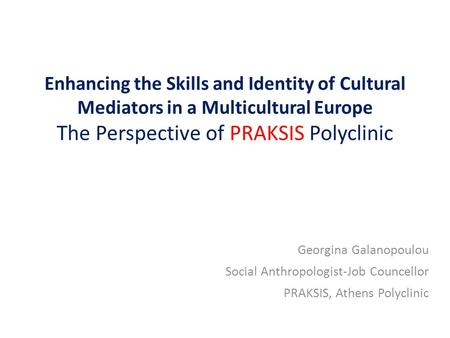 Enhancing the Skills and Identity of Cultural Mediators in a Multicultural Europe The Perspective of PRAKSIS Polyclinic Georgina Galanopoulou Social Anthropologist-Job.