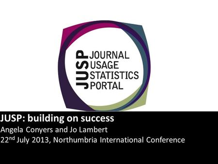 JUSP: building on success Angela Conyers and Jo Lambert 22 nd July 2013, Northumbria International Conference.