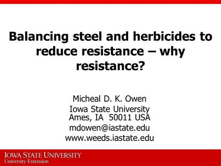 Balancing steel and herbicides to reduce resistance – why resistance? Micheal D. K. Owen Iowa State University Ames, IA 50011 USA