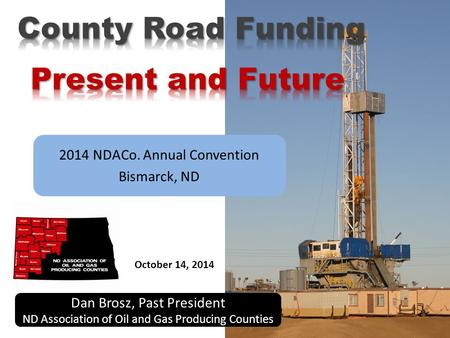 2014 NDACo. Annual Convention Bismarck, ND Dan Brosz, Past President ND Association of Oil and Gas Producing Counties October 14, 2014.