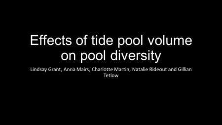 Effects of tide pool volume on pool diversity Lindsay Grant, Anna Mairs, Charlotte Martin, Natalie Rideout and Gillian Tetlow.