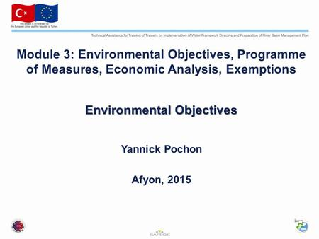 Module 3: Environmental Objectives, Programme of Measures, Economic Analysis, Exemptions Environmental Objectives Yannick Pochon Afyon, 2015.