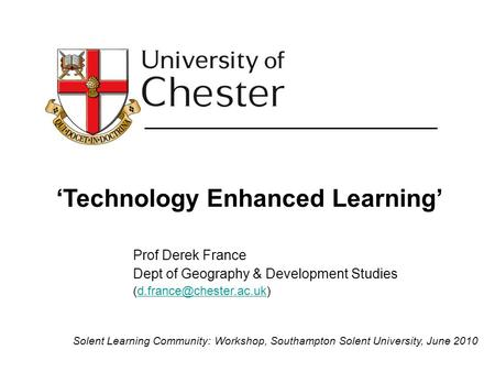 'Technology Enhanced Learning' Prof Derek France Dept of Geography & Development Studies Solent Learning.