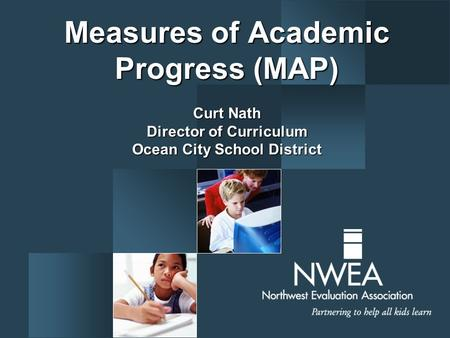 Measures of Academic Progress (MAP) Curt Nath Director of Curriculum Ocean City School District.