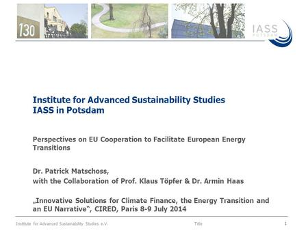 Institute for Advanced Sustainability Studies e.V.Title 1 Institute for Advanced Sustainability Studies IASS in Potsdam Perspectives on EU Cooperation.