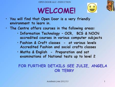 OPEN DOOR ALC - INDUCTION 1 WELCOME! You will find that Open Door is a very friendly environment to learn in. The Centre offers courses in the following.