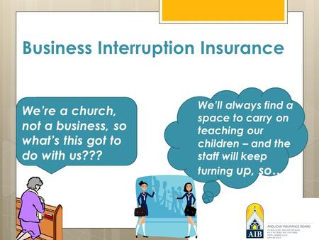 Business Interruption Insurance We're a church, not a business, so what's this got to do with us??? We'll always find a space to carry on teaching our.