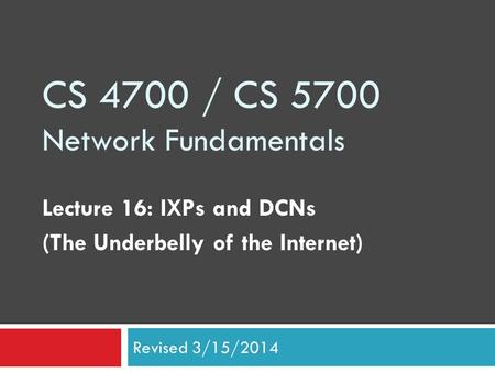 CS 4700 / CS 5700 Network Fundamentals Lecture 16: IXPs and DCNs (The Underbelly of the Internet) Revised 3/15/2014.