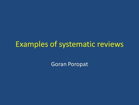 Examples of systematic reviews Goran Poropat. Cochrane systematic reviews To make unmanageable amounts of information – manageable Identify, appraise.