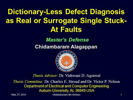 Mar. 27, 2013 Chidambaram's MS Defense1 Dictionary-Less Defect Diagnosis as Real or Surrogate Single Stuck- At Faults Master's Defense Chidambaram Alagappan.