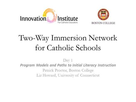Two-Way Immersion Network for Catholic Schools Day 1 Program Models and Paths to Initial Literacy Instruction Patrick Proctor, Boston College Liz Howard,