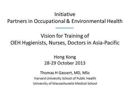 Initiative Partners <strong>in</strong> Occupational & Environmental Health Vision for Training of OEH Hygienists, Nurses, Doctors <strong>in</strong> Asia-Pacific Hong Kong 28-29 October.